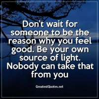 Don't wait for someone to be the reason why you feel good. Be your own source of light. Nobody can take that from you