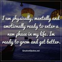 I am physically, mentally and emotionally ready to enter a new phase in my life. Im ready to grow and get better.