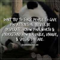 Dont try to force people to give you attention. Never be desperate. Know your worth & understand how valuable, unique, & special you are.