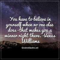 You have to believe in yourself when no one else does -that makes you a winner right there. -Venus Williams