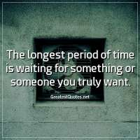 The longest period of time is waiting for something or someone you truly want.