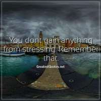 You dont gain anything from stressing. Remember that.