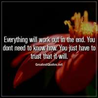 Everything will work out in the end. You dont need to know how. You just have to trust that it will.