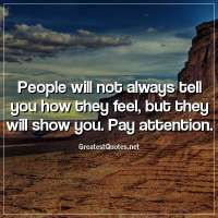 People will not always tell you how they feel, but they will show you. Pay attention.