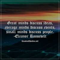 Great minds discuss ideas; average minds discuss events; small minds discuss people. -Eleanor Roosevelt