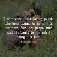 I dont care about losing people who dont wanna be in my life anymore, Ive lost people who meant the world to me and Im doing just fine.