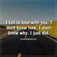 I fell in love with you. I dont know how. I dont know why. I just did.