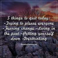 5 things to quit today: -Trying to please everyone -Fearing change -Living in the past -Putting yourself down -Overthinking