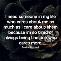 I need someone in my life who cares about me as much as i care about them because im so tired of always being the one who cares more.