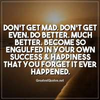 Don't get mad. Don't get even. Do better. Much better. Become so engulfed in your own success & happiness that you forget it ever happened.