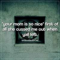your mom is so nice first of all she cussed me out when yall left.