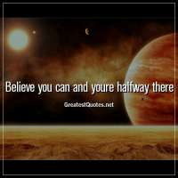 Believe you can and youre halfway there