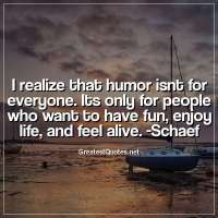 I realize that humor isnt for everyone. Its only for people who want to have fun, enjoy life, and feel alive. -Schaef