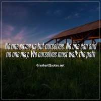 No one saves us but ourselves. No one can and no one may. We ourselves must walk the path