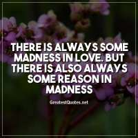 There is always some madness in love. But there is also always some reason in madness