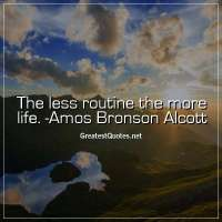 The less routine the more life. -Amos Bronson Alcott