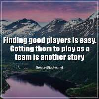 Finding good players is easy. Getting them to play as a team is another story