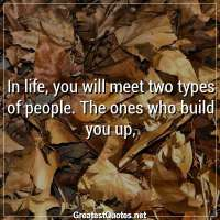 In life, you will meet two types of people. The ones who build you up,