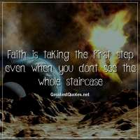 Faith is taking the first step even when you dont see the whole staircase