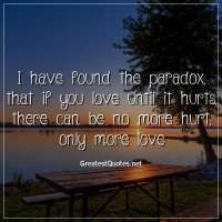 I have found the paradox, that if you love until it hurts, there can be no more hurt, only more love
