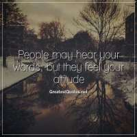 People may hear your words, but they feel your attitude