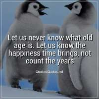 Let us never know what old age is. Let us know the happiness time brings, not count the years