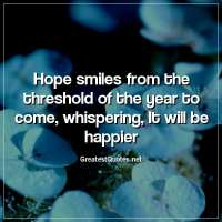 Hope smiles from the threshold of the year to come, whispering, It will be happier