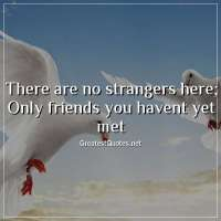 There are no strangers here; Only friends you havent yet met