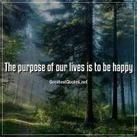 The purpose of our lives is to be happy