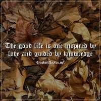 The good life is one inspired by love and guided by knowledge