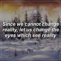 Since we cannot change reality, let us change the eyes which see reality