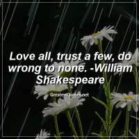 Love all, trust a few, do wrong to none. -William Shakespeare