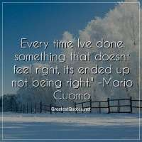 Every time Ive done something that doesnt feel right, its ended up not being right. - Mario Cuomo