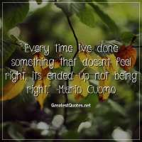 Every time Ive done something that doesnt feel right, its ended up not being right. -Mario Cuomo