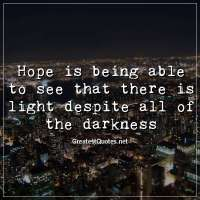 Hope is being able to see that there is light despite all of the darkness
