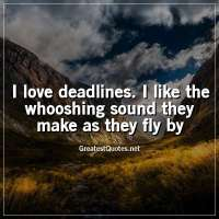 I love deadlines. I like the whooshing sound they make as they fly by
