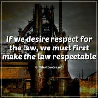 If we desire respect for the law, we must first make the law respectable