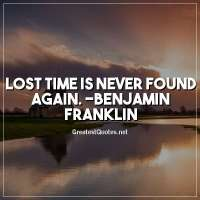 Lost time is never found again. -Benjamin Franklin
