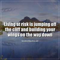 Living at risk is jumping off the cliff and building your wings on the way down