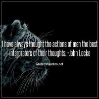 I have always thought the actions of men the best interpreters of their thoughts. -John Locke