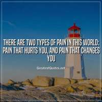 There are two types of pain in this world: pain that hurts you, and pain that changes you