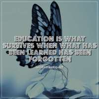 Education is what survives when what has been learned has been forgotten
