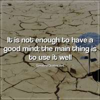It is not enough to have a good mind; the main thing is to use it well
