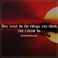 You must do the things you think you cannot do
