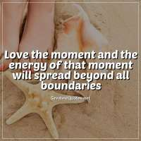 Love the moment and the energy of that moment will spread beyond all boundaries