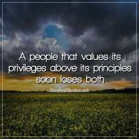 A people that values its privileges above its principles soon loses both