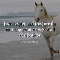 Love, respect, and trust are the most important aspects of all relationships.