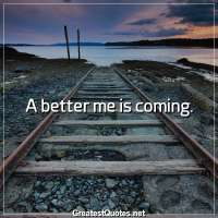 A better me is coming.