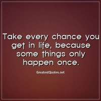 Take every chance you get in life, because some things only happen once.