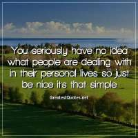 You seriously have no idea what people are dealing with in their personal lives so just be nice it's that simple.